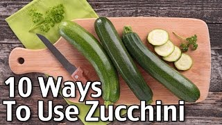 10 Ways To Use Zucchini