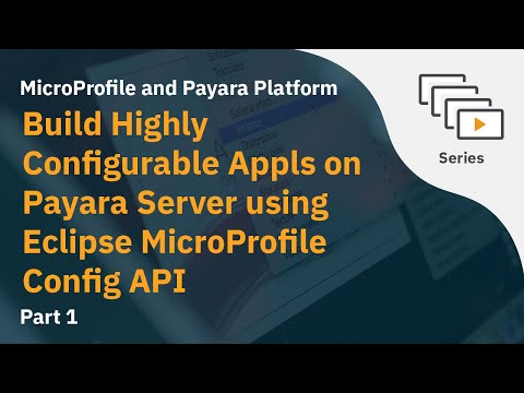 Video 1: Build Highly Configurable Appls On Payara Server Using Eclipse MicroProfile Config API