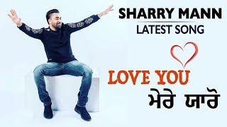 Love You Mere Yaaron | Sharry Mann | Parmish Verma | Latest Punjabi Song 2018