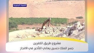 مشروع طريق الكفرين جسر الملك حسين يعاني التأخير في الانجاز - هذا الصباح