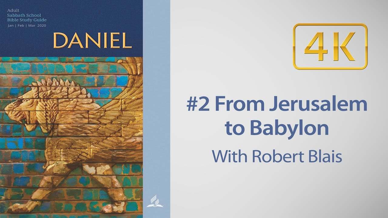 AD Sabbath School #2 From Jerusalem to Babylon Daniel 1 with Robert Blais
