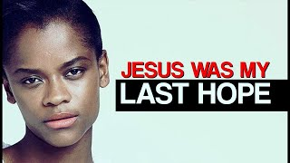 JESUS WAS MY LAST HOPE  | Letitia Wrights Testimony