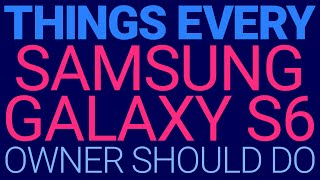 12 Things Every Galaxy S6 Owner Should Do