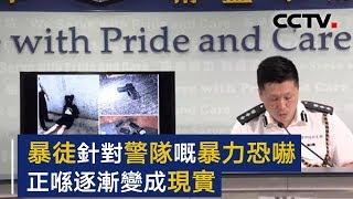 香港警方举行例行记者会 暴徒针对警队的暴力恐吓正在逐渐变成现实 | CCTV