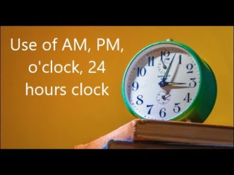 Use Of AM, PM, O' Clock, 24 Hours Clock