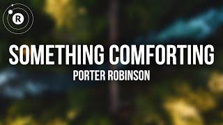 Porter Robinson - Something Comforting (Lyrics)