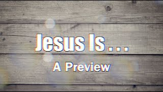 Jesus is...A Preview