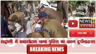 हल्द्वानी काठगोदाम थाना  पुलिस वाहन दुर्घटनाग्रष्त  दो की मौत