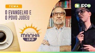 Evangelho e o Povo Judeu | Manhã IPP | IPP TV