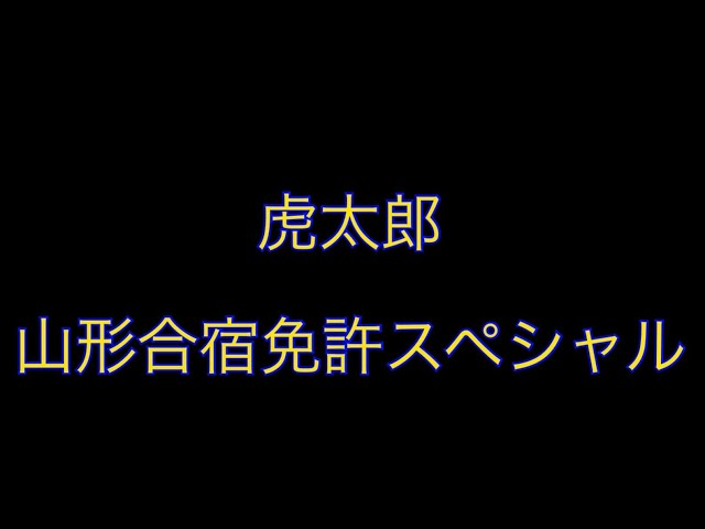 【虎太郎】山形合宿免許SPその1