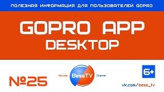 GoPro совет: Приложение GoPro App Desktop. Уроки, как снимать экшн-камерой гопро, квадрокоптеры
