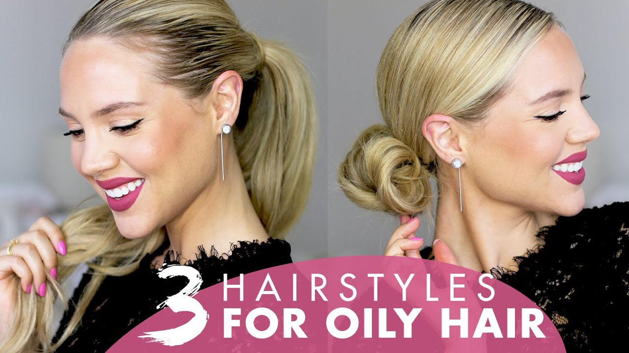 3 hairstyles for oily hair without dry shampoo