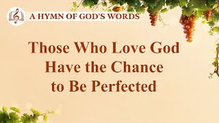 "2020 Christian Devotional Song | ""Those Who Love God Have the Chance to Be Perfected"""