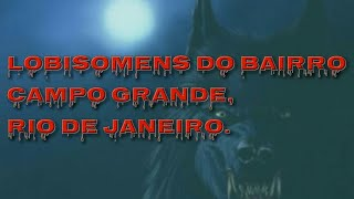 Lobisomens do Bairro Campo Grande, Rio de Janeiro. (Parte final)