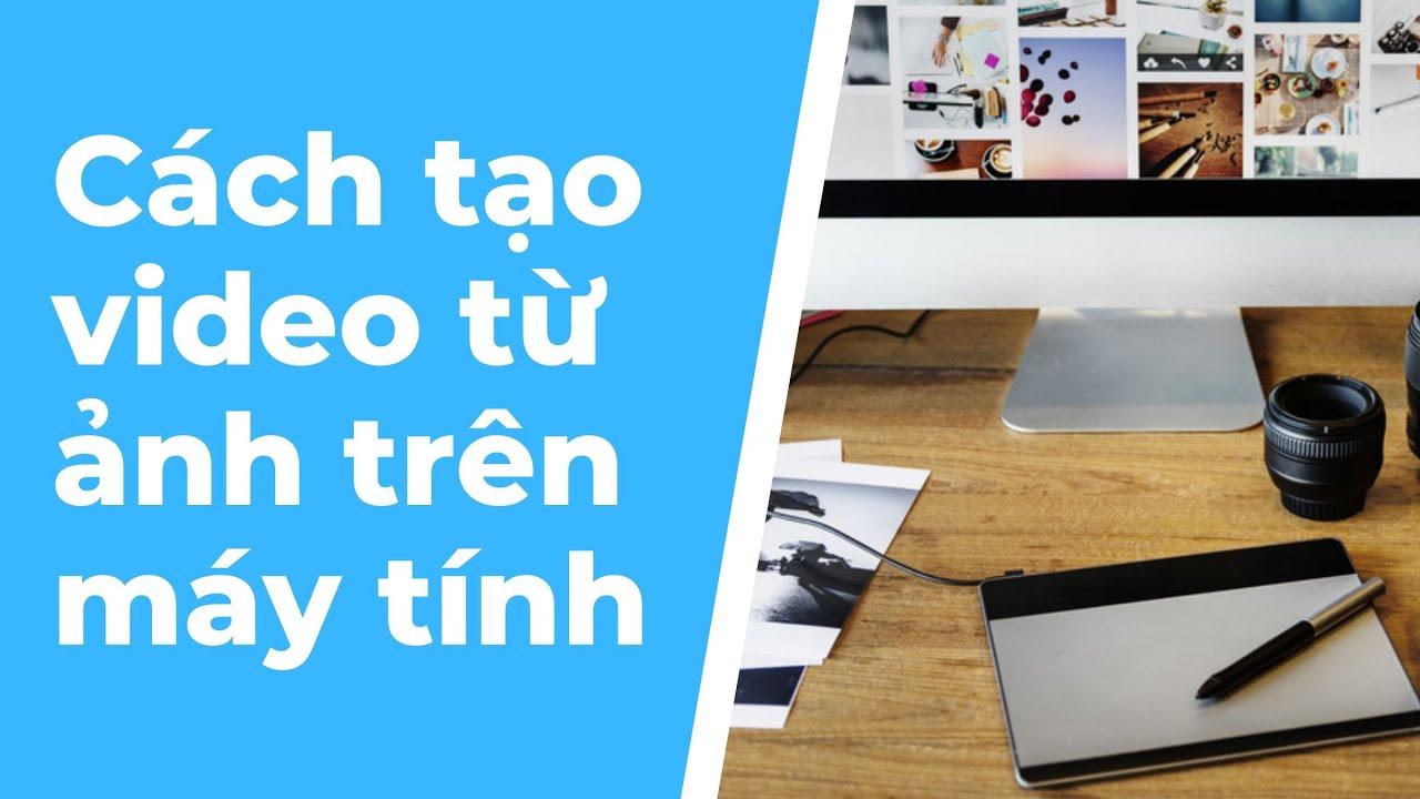 Cách tạo video từ ảnh trên máy tính – hướng dẫn cách làm video trên máy tính nhanh và đơn giản nhất