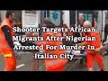 Shooter Targets African Migrants After Nigerian Arrested For Murder In Italian City