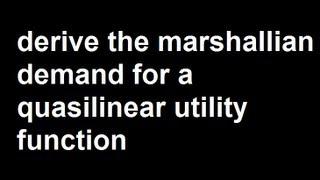 Derive the marshallian demand for a quasilinear utility function