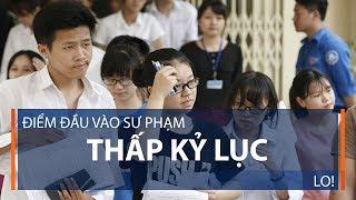 Điểm đầu vào sư phạm thấp kỷ lục: Lo! | VTC1