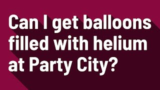 Can I get balloons filled with helium at Party City?