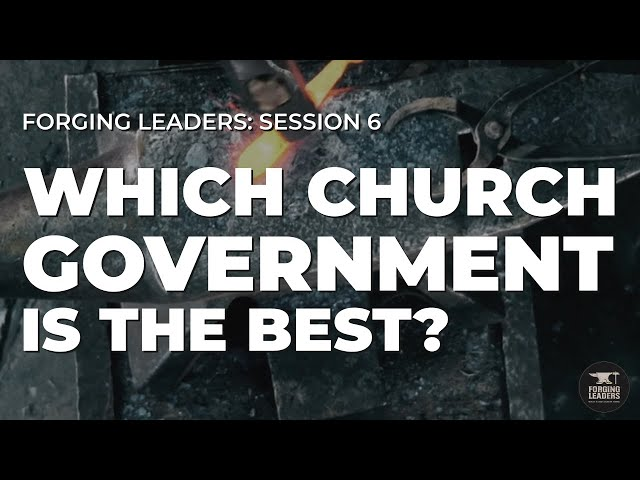 Forging Leaders - Session 6: Which Church Government is the Best?