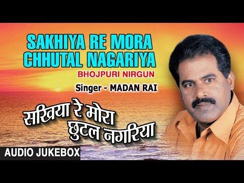SAKHIYA RE MORA CHHUTAL NAGARIYA | BHOJPURI NIRGUN AUDIO SONGS JUKEBOX | SINGER - MADAN RAI