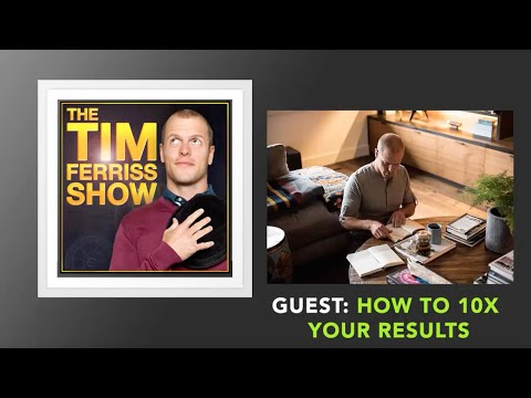 How To 10X Your Results  | The Tim Ferriss Show (Podcast)