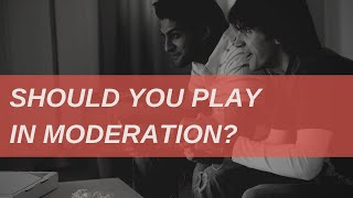 Should You Play Games In Moderation?