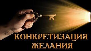 КЛЮЧ К СЧАСТЬЮ - Конкретизация желания. Урок 2