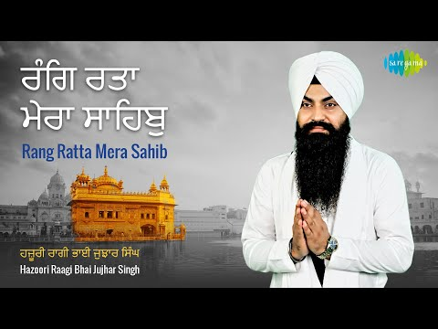 Rang Ratta Mera Sahib | Gurbani Kirtan | ਰੰਗਿ ਰਤਾ ਮੇਰਾ ਸਾਹਿਬੁ  | Bhai Jujhar Singh