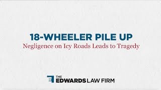 The Edwards Law Firm Video - 18-Wheeler Pile Up: Negligence on Icy Roads Leads to Tragedy