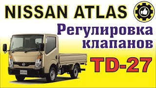 NISSAN ATLAS. Как отрегулировать клапана  ДВС TD-27, TD-25, TD-23. (#AvtoservisNikitin)
