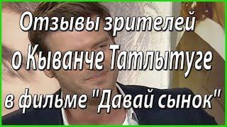 """Отзывы зрителей о фильме Кыванча Татлытуга """"Давай сынок"""" #из жизни звезд"""