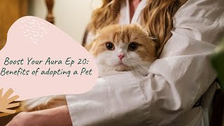 Boost Your Aura Ep 20: Benefits of adopting a Pet ? Why You Should Adopt a Pet ?