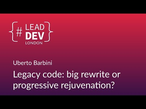 Legacy Code: Big Rewrite or Progressive Rejuvenation? - Uberto Barbini | #LeadDevLondon 2018