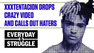 XXXtentacion Drops Crazy Video and Calls Out Haters | Everyday Struggle