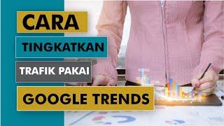 Keren! Meningkatkan Trafik Web Pakai Bantuan Google Trends