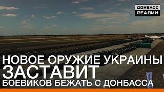 Новое оружие Украины заставит боевиков бежать с Донбасса | Донбасc.Реалии