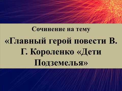 Сочинение на тему «Главный герой повести В Г Короленко «Дети Под