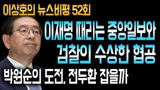 이재명 때리는 중앙일보와 검찰의 수상한 협공 / 박원순의 도전, 전두환 잡을까 / 12/7(금) 이상호의 뉴스비평 52회