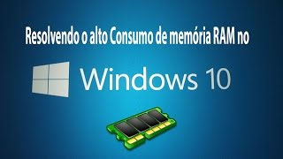 Resolvido! Alto Consumo de Memória RAM Windows 10