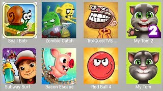 Snail Bob,Zombie Catcher,Troll Quest TV,My Tom 2,Subway Surfer,Bacon Escape,Red Ball 4