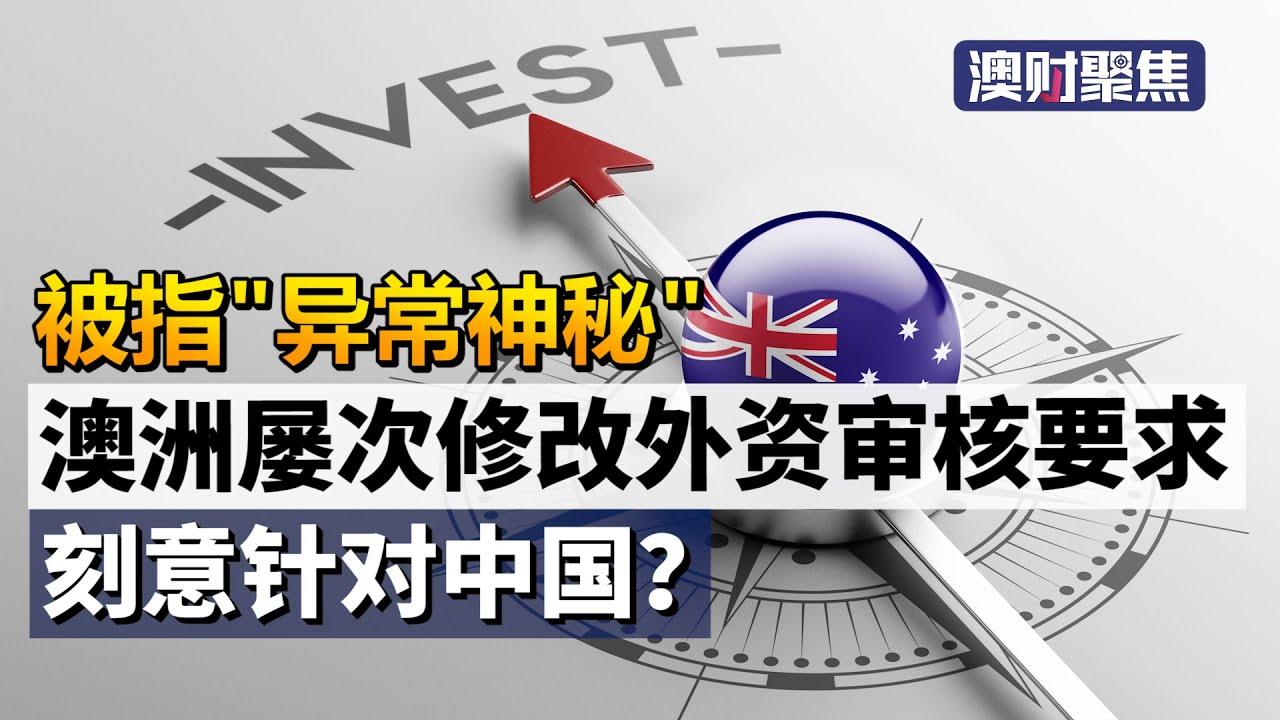 澳洲屡次修改外资投资审核要求,就是针对中国?