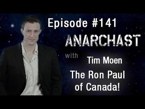 Anarchast Ep. 141 Tim Moen: The Ron Paul of Canada!