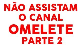 NÃO ASSISTAM O CANAL 'OMELETE' parte 2