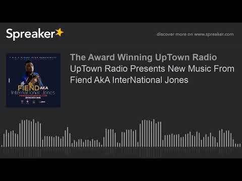 UpTown Radio Presents New Music From Fiend AkA InterNational Jones