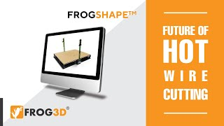 FROGSHAPE™ Create 2,3 and 4-axis hot wire cuts