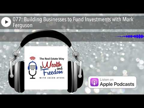 077: Building Businesses to Fund Investments with Mark Ferguson