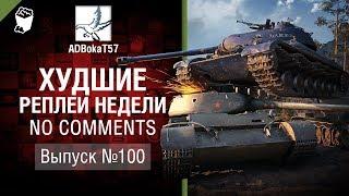 Худшие Реплеи Недели - No Comments №100 - от ADBokaT57 [World of Tanks]