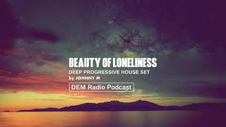 Beauty Of Loneliness | Deep Progressive House Set | 2018 Mixed By Johnny M | DEM Radio Podcast
