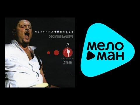 МАКСИМ ЛЕОНИДОВ - ЖИВЬЕМ / MAKSIM LEONIDOV - ZHIV'YEM